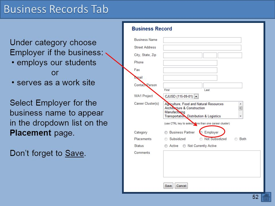 52 Under category choose Employer if the business: employs our students or serves as a work site Select Employer for the business name to appear in the dropdown list on the Placement page.