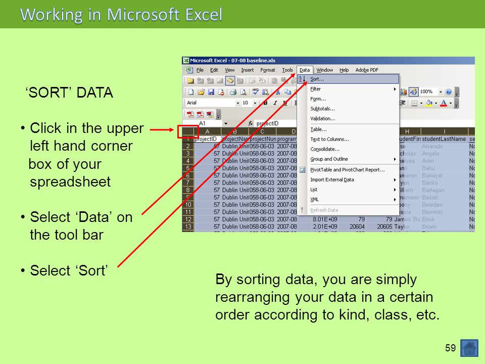59 'SORT' DATA Click in the upper left hand corner box of your spreadsheet Select 'Data' on the tool bar Select 'Sort' By sorting data, you are simply