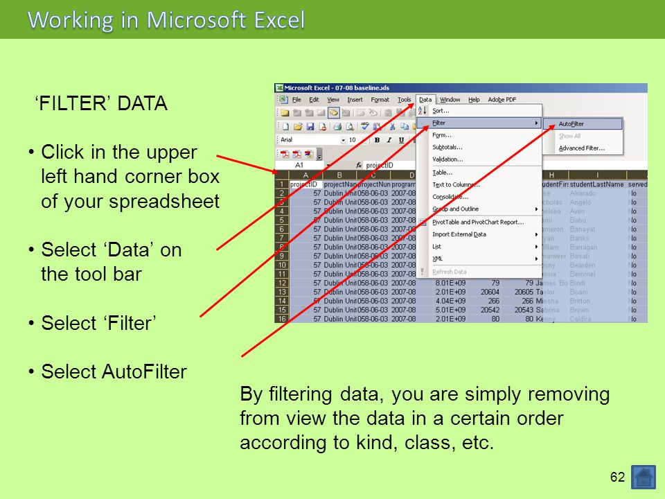 62 'FILTER' DATA Click in the upper left hand corner box of your spreadsheet Select 'Data' on the tool bar Select 'Filter' Select AutoFilter By filtering data, you are simply removing from view the data in a certain order according to kind, class, etc.