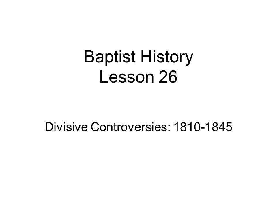 Baptist History Lesson 26 Divisive Controversies: 1810-1845