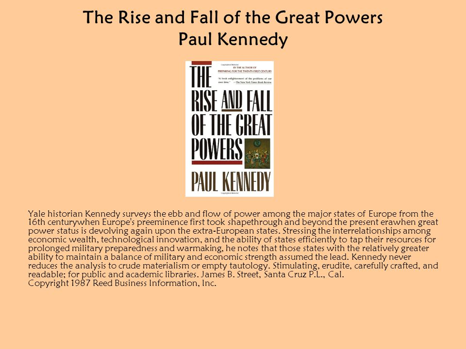 The Rise and Fall of the Great Powers Paul Kennedy Yale historian Kennedy surveys the ebb and flow of power among the major states of Europe from the 16th centurywhen Europe s preeminence first took shapethrough and beyond the present erawhen great power status is devolving again upon the extra-European states.