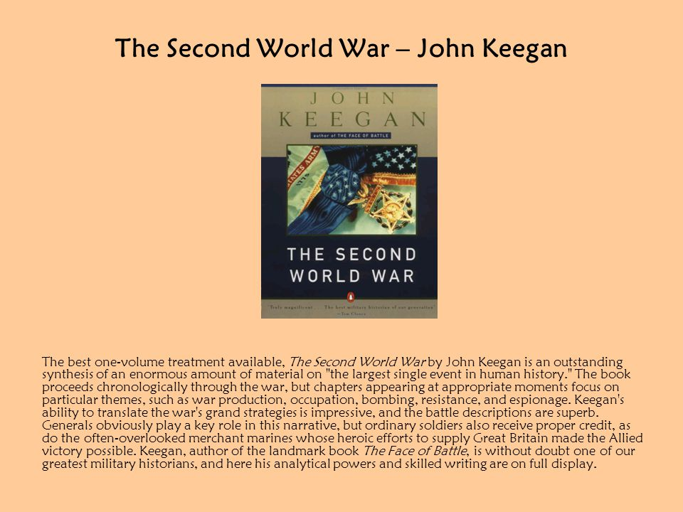 The Second World War – John Keegan The best one-volume treatment available, The Second World War by John Keegan is an outstanding synthesis of an enormous amount of material on the largest single event in human history. The book proceeds chronologically through the war, but chapters appearing at appropriate moments focus on particular themes, such as war production, occupation, bombing, resistance, and espionage.