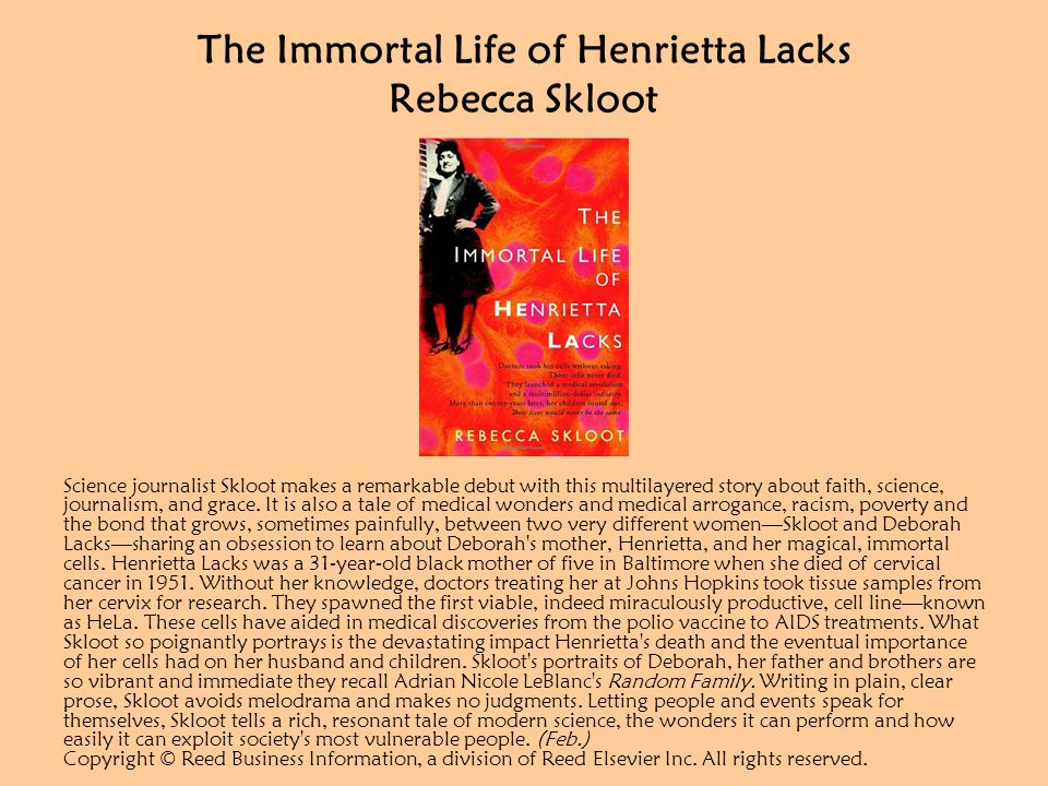 The Immortal Life of Henrietta Lacks Rebecca Skloot Science journalist Skloot makes a remarkable debut with this multilayered story about faith, science, journalism, and grace.
