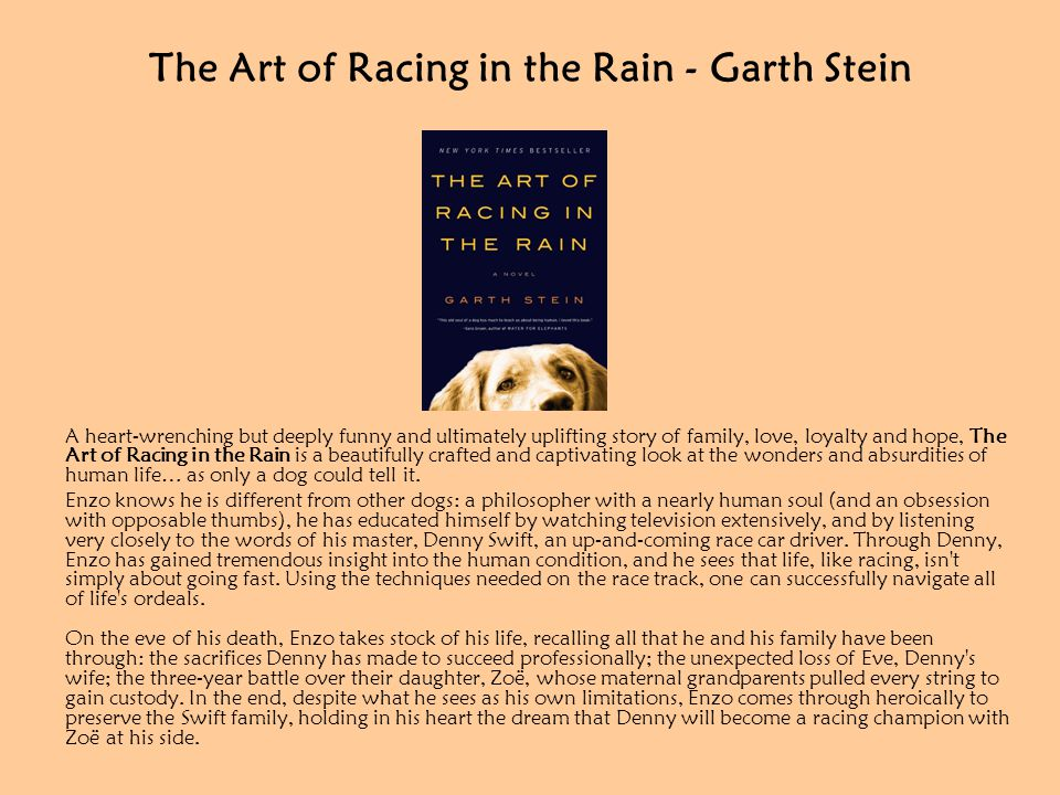 The Art of Racing in the Rain - Garth Stein A heart-wrenching but deeply funny and ultimately uplifting story of family, love, loyalty and hope, The Art of Racing in the Rain is a beautifully crafted and captivating look at the wonders and absurdities of human life… as only a dog could tell it.