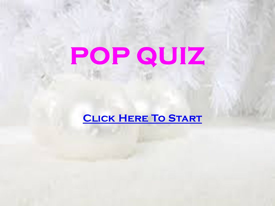 POP QUIZ Click Here To Start