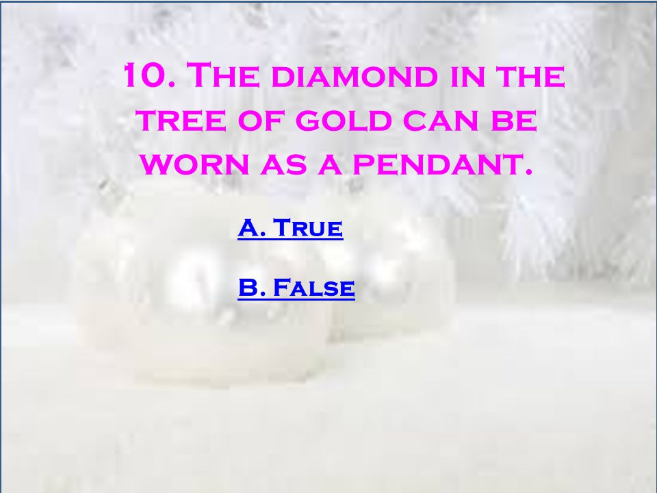 10. The diamond in the tree of gold can be worn as a pendant. A. True B. False