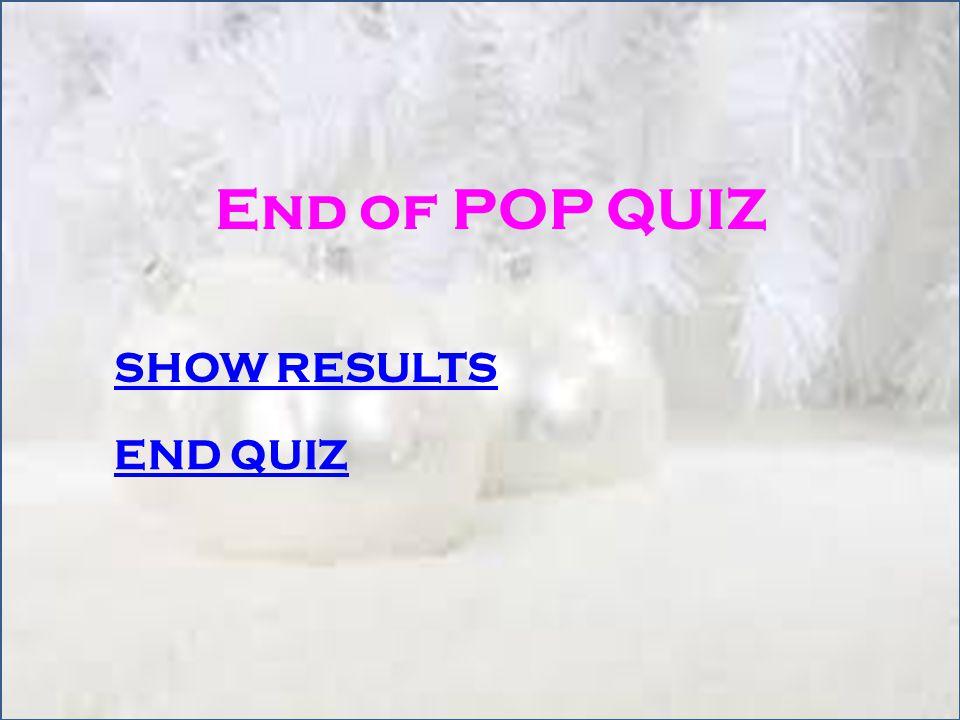 End of POP QUIZ SHOW RESULTS END QUIZ