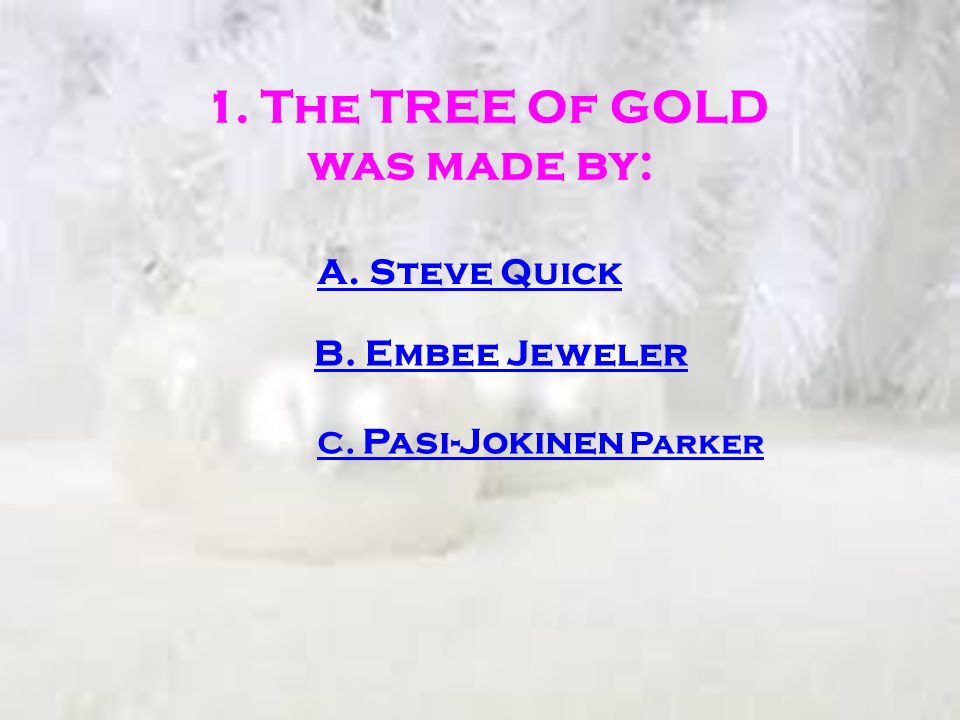1. The TREE Of GOLD was made by: A. Steve Quick B. Embee Jeweler C. Pasi-Jokinen Parker