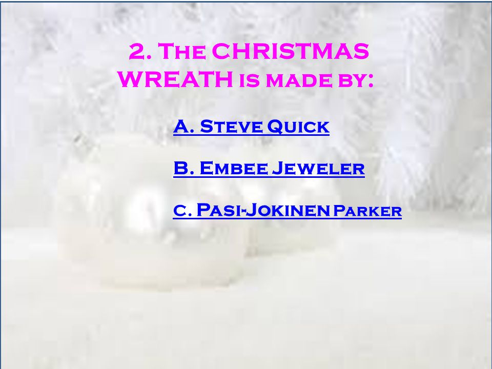 2. The CHRISTMAS WREATH is made by: A. Steve Quick B. Embee Jeweler C. Pasi-Jokinen Parker