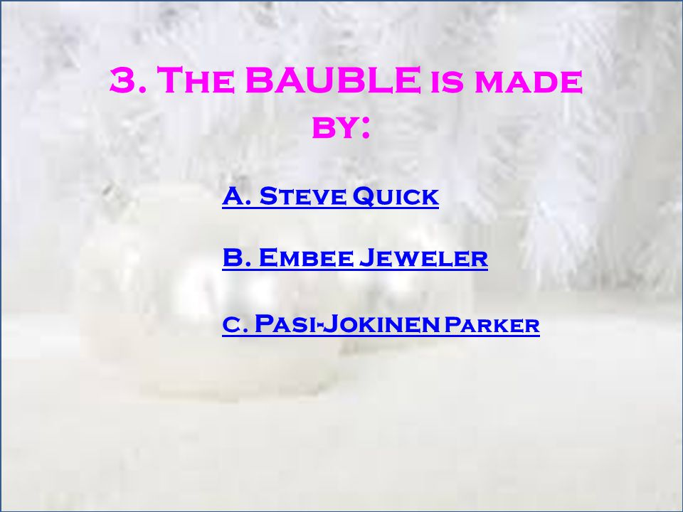 3. The BAUBLE is made by: A. Steve Quick B. Embee Jeweler C. Pasi-Jokinen Parker
