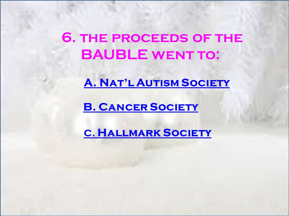 6. the proceeds of the BAUBLE went to: A. Nat'l Autism Society B.