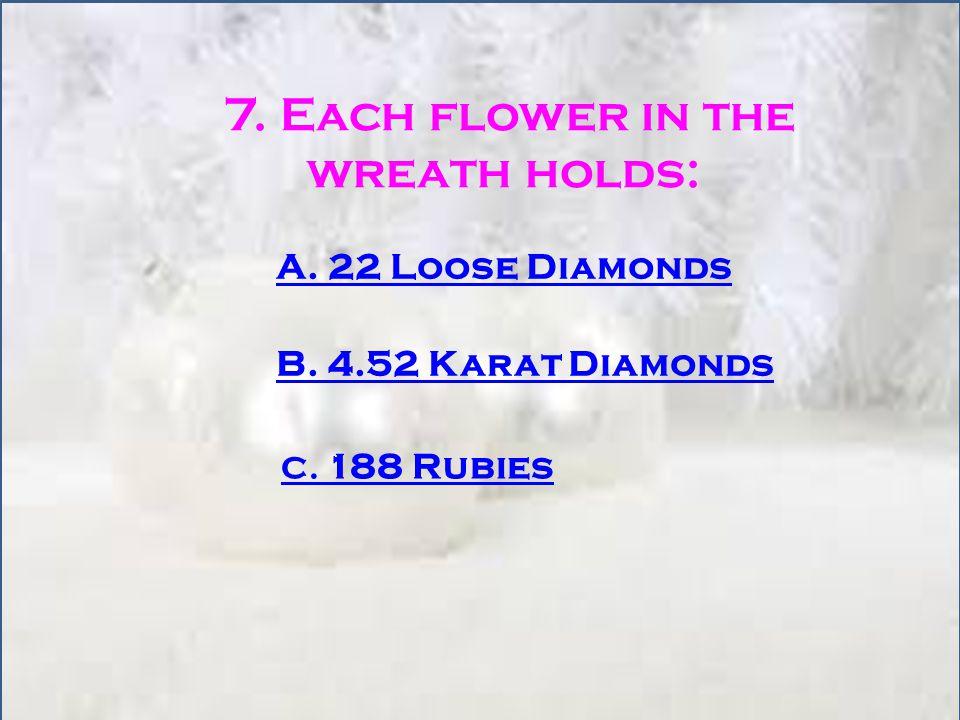 7. Each flower in the wreath holds: A. 22 Loose Diamonds B. 4.52 Karat Diamonds C. 188 Rubies