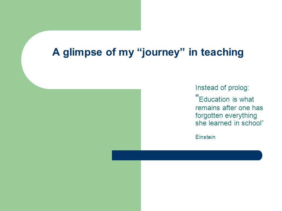 """A glimpse of my """"journey"""" in teaching Instead of prolog: """" Education is what remains after one has forgotten everything she learned in school"""" Einstei"""