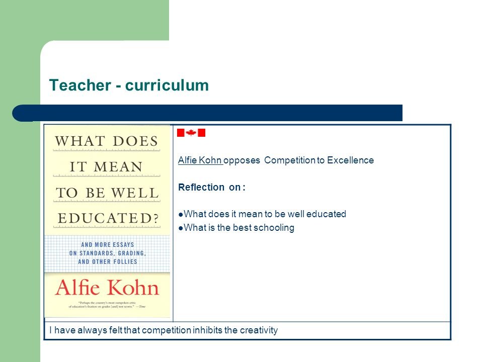 Teacher - curriculum Alfie Kohn Alfie Kohn opposes Competition to Excellence Reflection on : What does it mean to be well educated What is the best sc