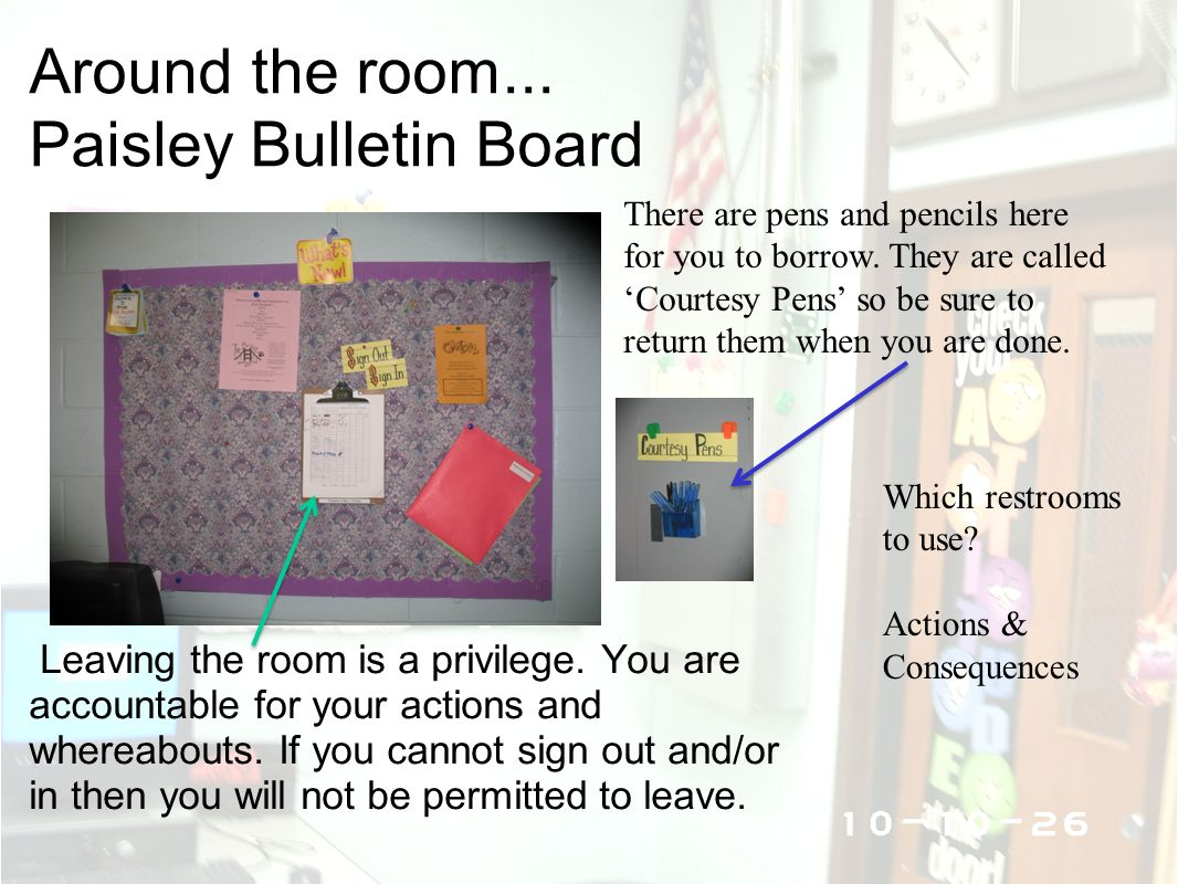 Around the room... Paisley Bulletin Board Leaving the room is a privilege. You are accountable for your actions and whereabouts. If you cannot sign ou