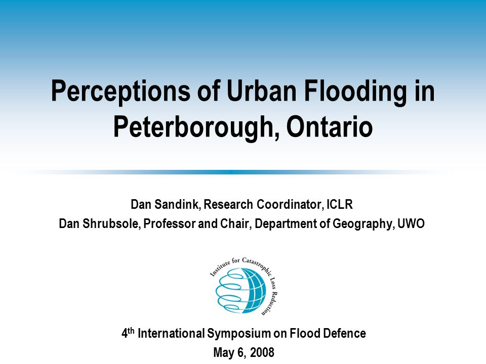 Perceptions of Urban Flooding in Peterborough, Ontario Dan Sandink, Research Coordinator, ICLR Dan Shrubsole, Professor and Chair, Department of Geography, UWO 4 th International Symposium on Flood Defence May 6, 2008