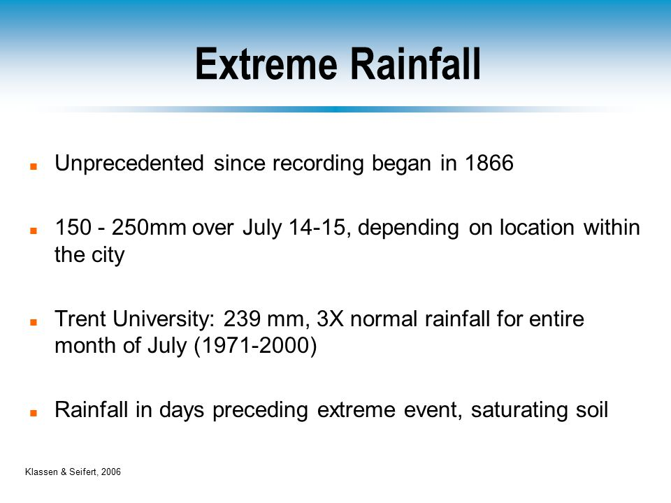 Extreme Rainfall n Unprecedented since recording began in 1866 n 150 - 250mm over July 14-15, depending on location within the city n Trent University: 239 mm, 3X normal rainfall for entire month of July (1971-2000) n Rainfall in days preceding extreme event, saturating soil Klassen & Seifert, 2006