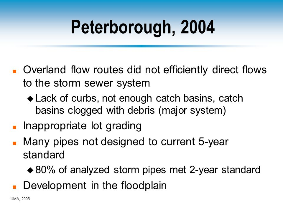Peterborough, 2004 n Overland flow routes did not efficiently direct flows to the storm sewer system u Lack of curbs, not enough catch basins, catch basins clogged with debris (major system) n Inappropriate lot grading n Many pipes not designed to current 5-year standard u 80% of analyzed storm pipes met 2-year standard n Development in the floodplain UMA, 2005