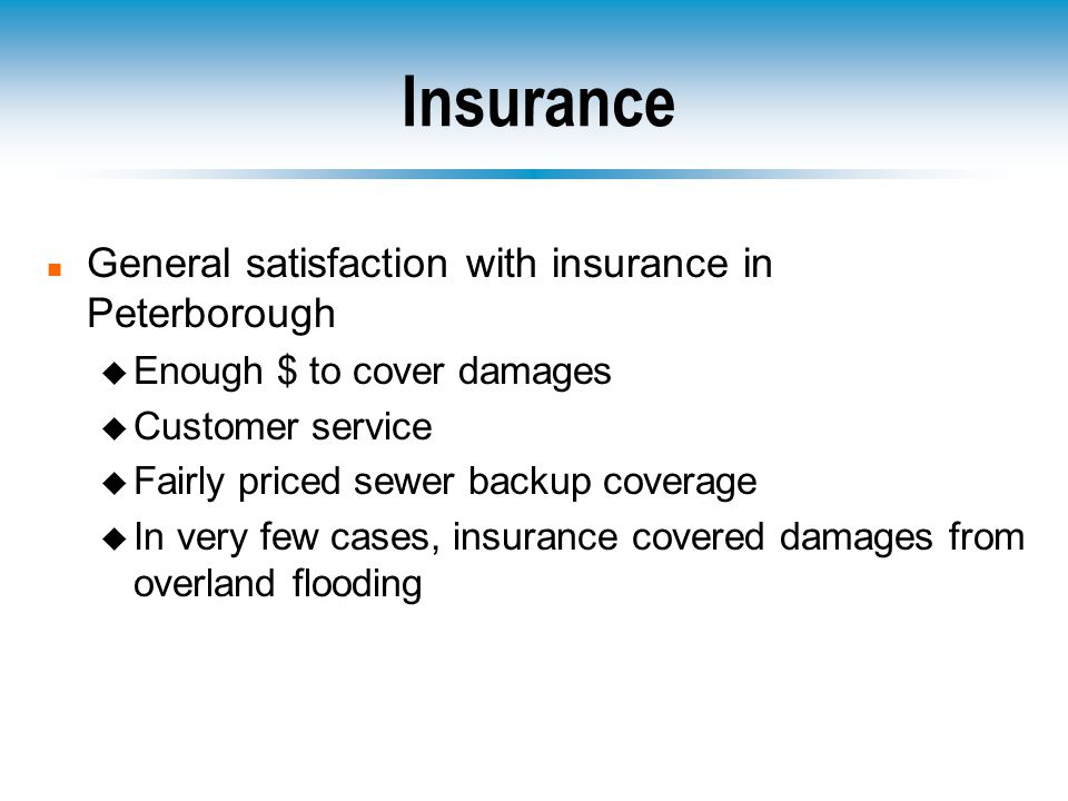 Insurance n General satisfaction with insurance in Peterborough u Enough $ to cover damages u Customer service u Fairly priced sewer backup coverage u In very few cases, insurance covered damages from overland flooding