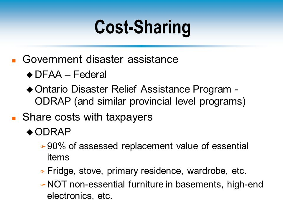 Cost-Sharing n Government disaster assistance u DFAA – Federal u Ontario Disaster Relief Assistance Program - ODRAP (and similar provincial level programs) n Share costs with taxpayers u ODRAP F 90% of assessed replacement value of essential items F Fridge, stove, primary residence, wardrobe, etc.