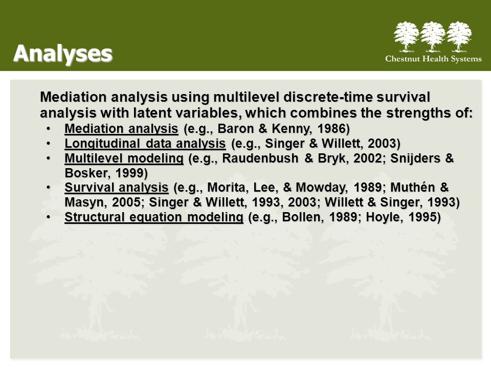 Analyses Mediation analysis using multilevel discrete-time survival analysis with latent variables, which combines the strengths of: Mediation analysis (e.g., Baron & Kenny, 1986)Mediation analysis (e.g., Baron & Kenny, 1986) Longitudinal data analysis (e.g., Singer & Willett, 2003)Longitudinal data analysis (e.g., Singer & Willett, 2003) Multilevel modeling (e.g., Raudenbush & Bryk, 2002; Snijders & Bosker, 1999)Multilevel modeling (e.g., Raudenbush & Bryk, 2002; Snijders & Bosker, 1999) Survival analysis (e.g., Morita, Lee, & Mowday, 1989; Muthén & Masyn, 2005; Singer & Willett, 1993, 2003; Willett & Singer, 1993)Survival analysis (e.g., Morita, Lee, & Mowday, 1989; Muthén & Masyn, 2005; Singer & Willett, 1993, 2003; Willett & Singer, 1993) Structural equation modeling (e.g., Bollen, 1989; Hoyle, 1995)Structural equation modeling (e.g., Bollen, 1989; Hoyle, 1995)