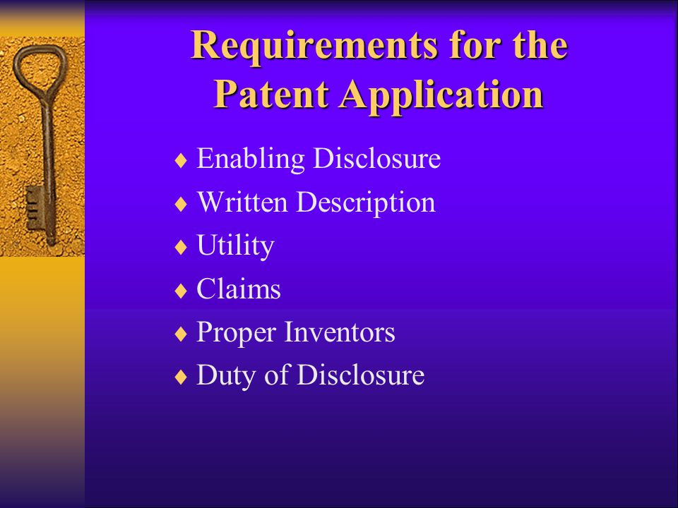 Requirements for the Patent Application  Enabling Disclosure  Written Description  Utility  Claims  Proper Inventors  Duty of Disclosure