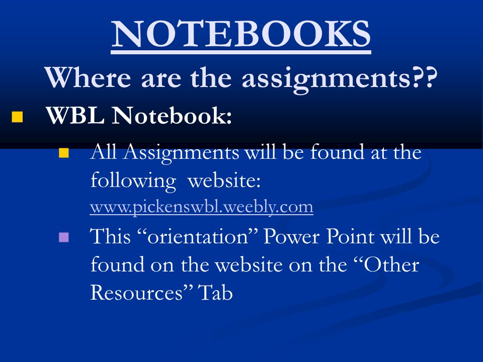 NOTEBOOKS Where are the assignments?? WBL Notebook: All Assignments will be found at the following website: www.pickenswbl.weebly.com www.pickenswbl.w