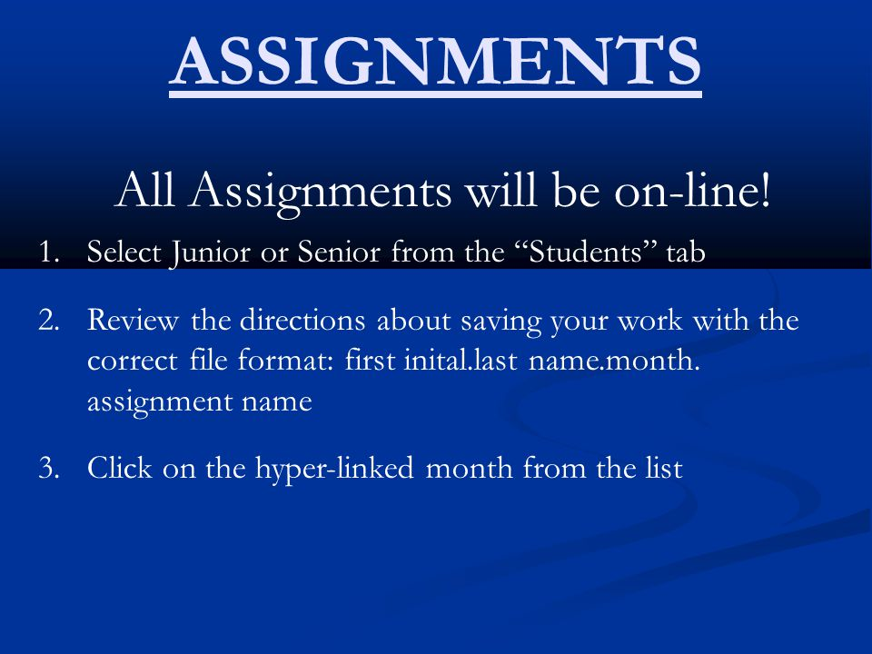 "ASSIGNMENTS All Assignments will be on-line! 1.Select Junior or Senior from the ""Students"" tab 2.Review the directions about saving your work with the"