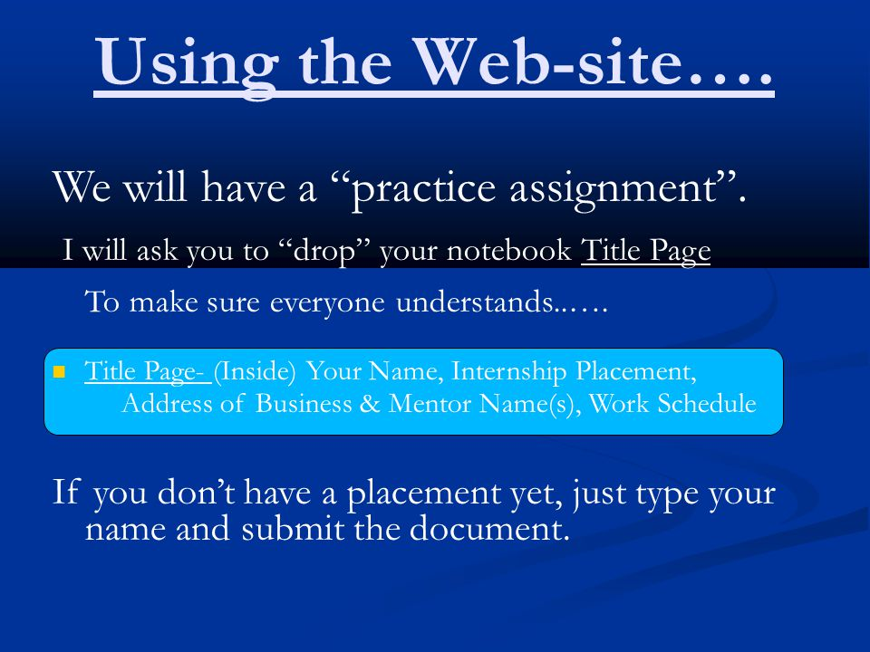 "Using the Web-site…. We will have a ""practice assignment"". I will ask you to ""drop"" your notebook Title Page To make sure everyone understands..…. Tit"