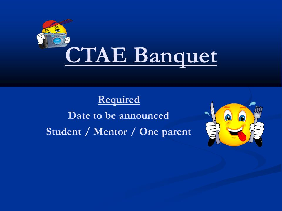 CTAE Banquet Required Date to be announced Student / Mentor / One parent