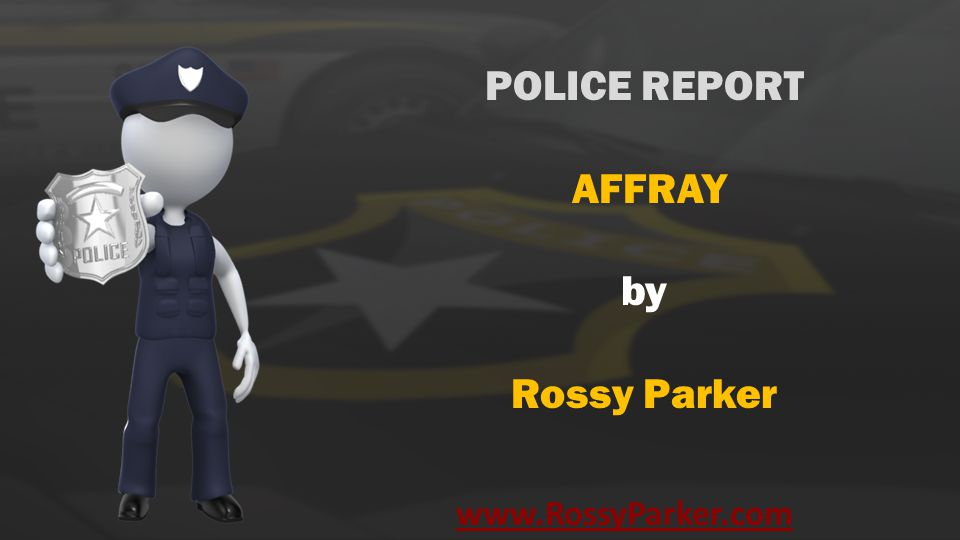 www.RossyParker.com POLICE REPORT AFFRAY by Rossy Parker