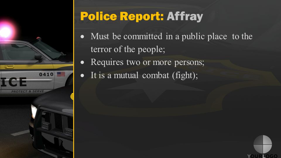Police Report: Affray  Must be committed in a public place to the terror of the people;  Requires two or more persons;  It is a mutual combat (fight);