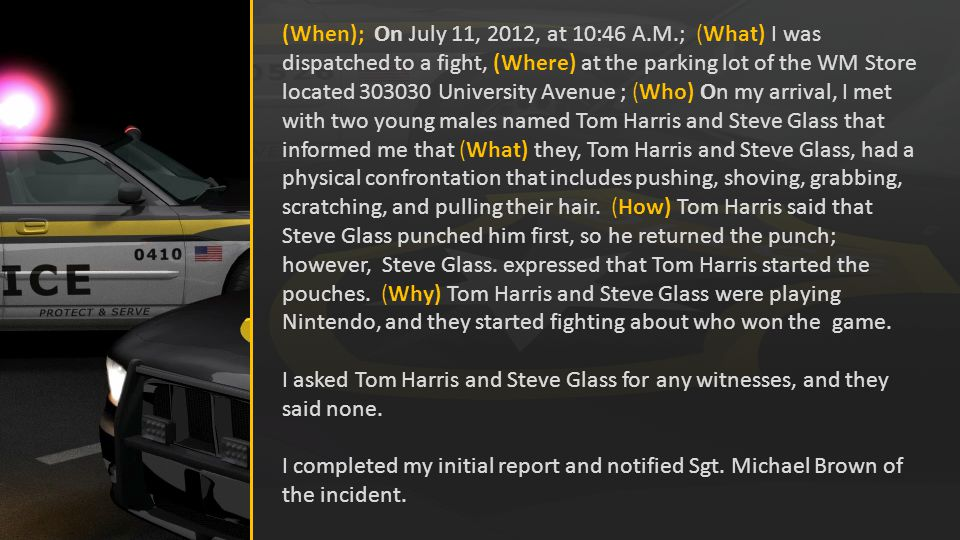 (When); On July 11, 2012, at 10:46 A.M.; (What) I was dispatched to a fight, (Where) at the parking lot of the WM Store located 303030 University Avenue ; (Who) On my arrival, I met with two young males named Tom Harris and Steve Glass that informed me that (What) they, Tom Harris and Steve Glass, had a physical confrontation that includes pushing, shoving, grabbing, scratching, and pulling their hair.