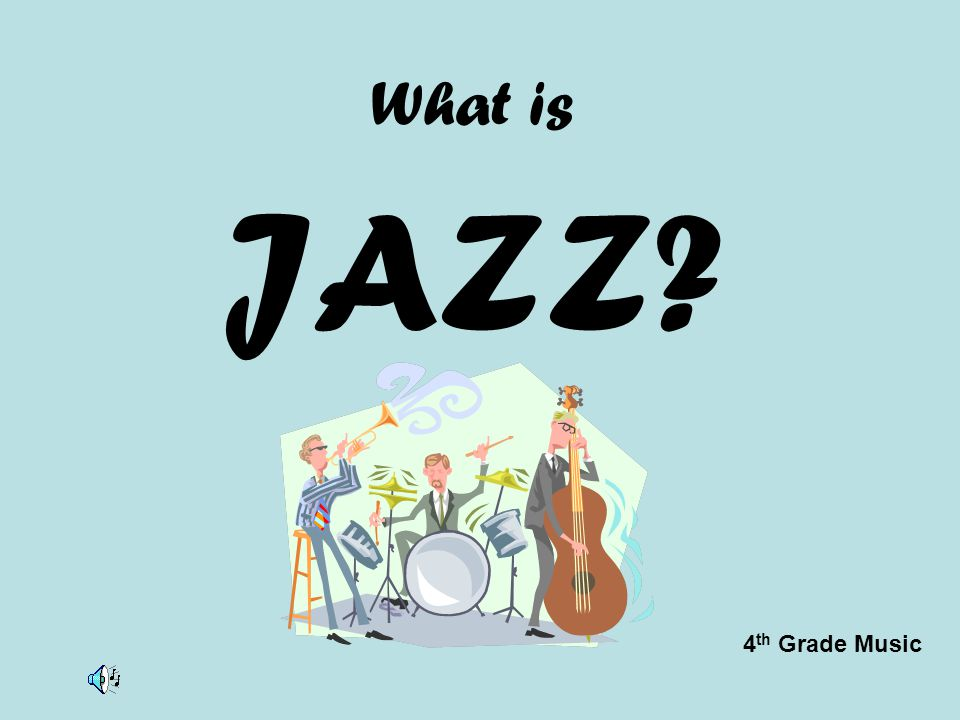 What is JAZZ? 4 th Grade Music
