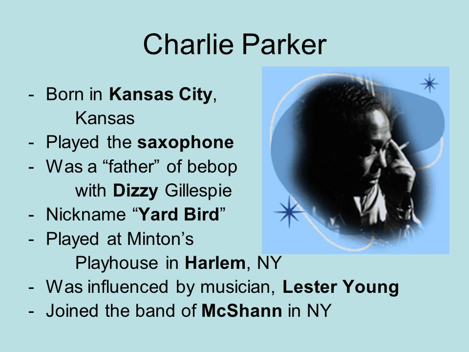 """Charlie Parker -Born in Kansas City, Kansas -Played the saxophone -Was a """"father"""" of bebop with Dizzy Gillespie -Nickname """"Yard Bird"""" -Played at Minto"""