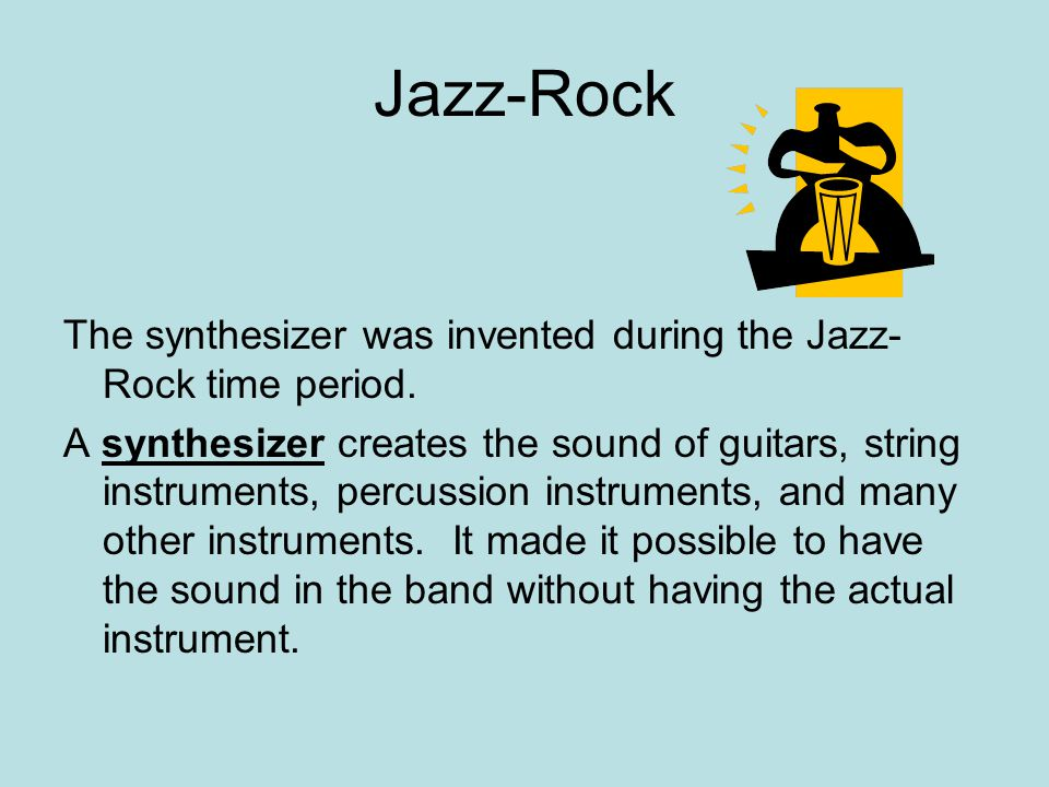 The synthesizer was invented during the Jazz- Rock time period. A synthesizer creates the sound of guitars, string instruments, percussion instruments