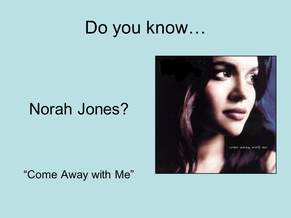Do you know… Norah Jones? Come Away with Me