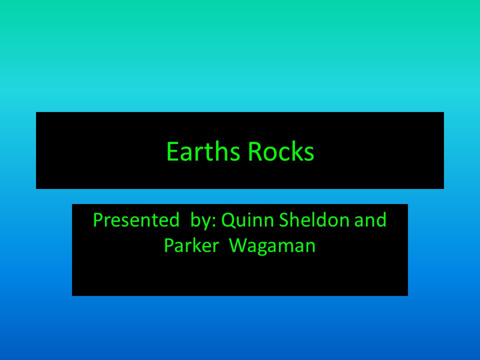 Earths Rocks Presented by: Quinn Sheldon and Parker Wagaman