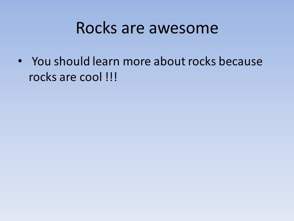 Rocks are awesome You should learn more about rocks because rocks are cool !!!