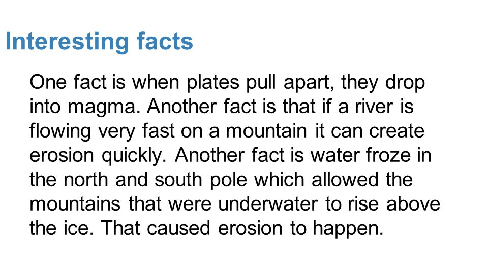 Interesting facts One fact is when plates pull apart, they drop into magma. Another fact is that if a river is flowing very fast on a mountain it can