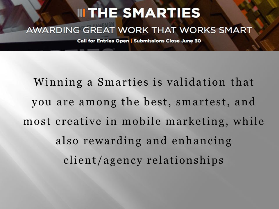 Winning a Smarties is validation that you are among the best, smartest, and most creative in mobile marketing, while also rewarding and enhancing client/agency relationships