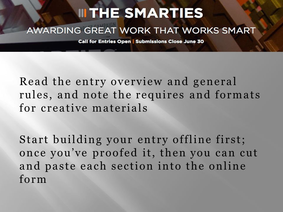 Entries should engage the judges and build your business case for winning a Smarties award Write your entry like a short story, but keep it simple, clear, and concise Be sure to articulate objectives, strategies, and tactics