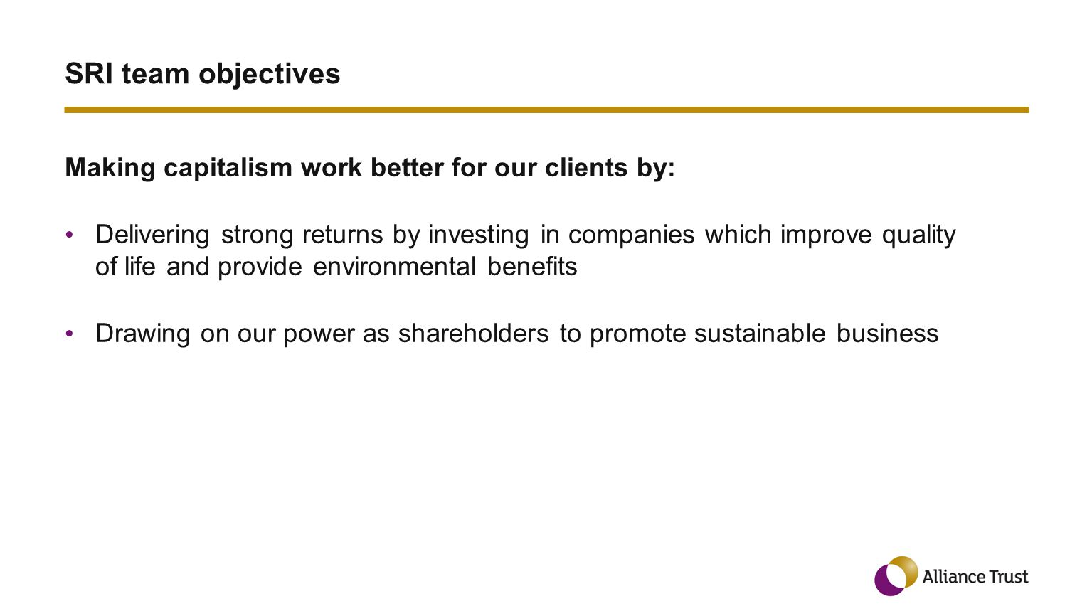 SRI team objectives Making capitalism work better for our clients by: Delivering strong returns by investing in companies which improve quality of life and provide environmental benefits Drawing on our power as shareholders to promote sustainable business