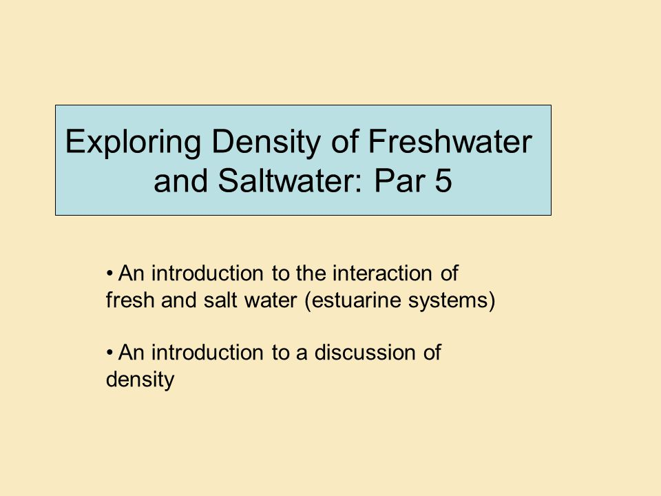 Exploring Density of Freshwater and Saltwater: Par 5 An introduction to the interaction of fresh and salt water (estuarine systems) An introduction to a discussion of density