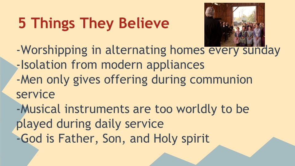5 Things They Believe -Worshipping in alternating homes every sunday -Isolation from modern appliances -Men only gives offering during communion service -Musical instruments are too worldly to be played during daily service -God is Father, Son, and Holy spirit