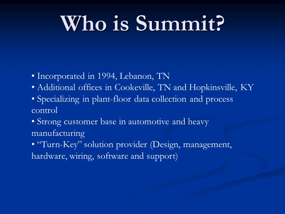 Incorporated in 1994, Lebanon, TN Additional offices in Cookeville, TN and Hopkinsville, KY Specializing in plant-floor data collection and process control Strong customer base in automotive and heavy manufacturing Turn-Key solution provider (Design, management, hardware, wiring, software and support) Who is Summit