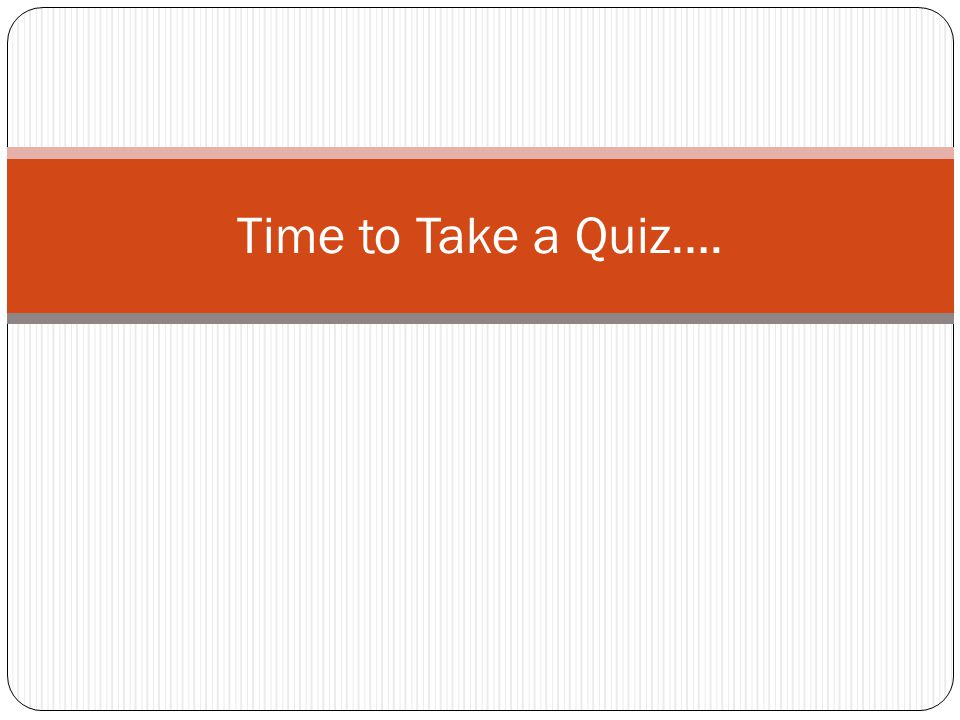 Time to Take a Quiz….