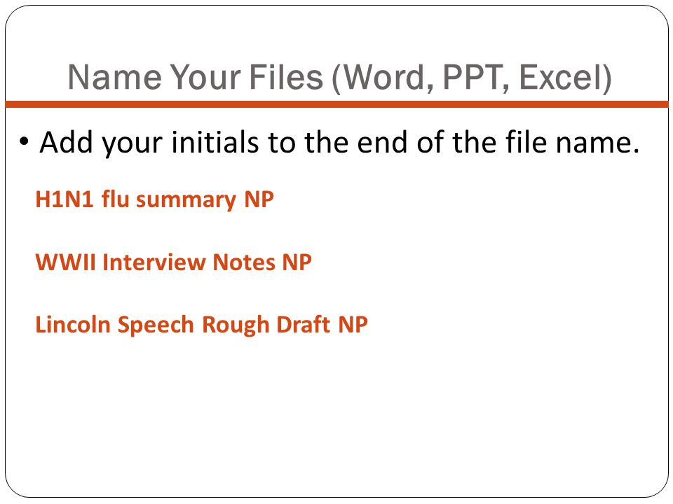Name Your Files (Word, PPT, Excel) Add your initials to the end of the file name. H1N1 flu summary NP WWII Interview Notes NP Lincoln Speech Rough Dra