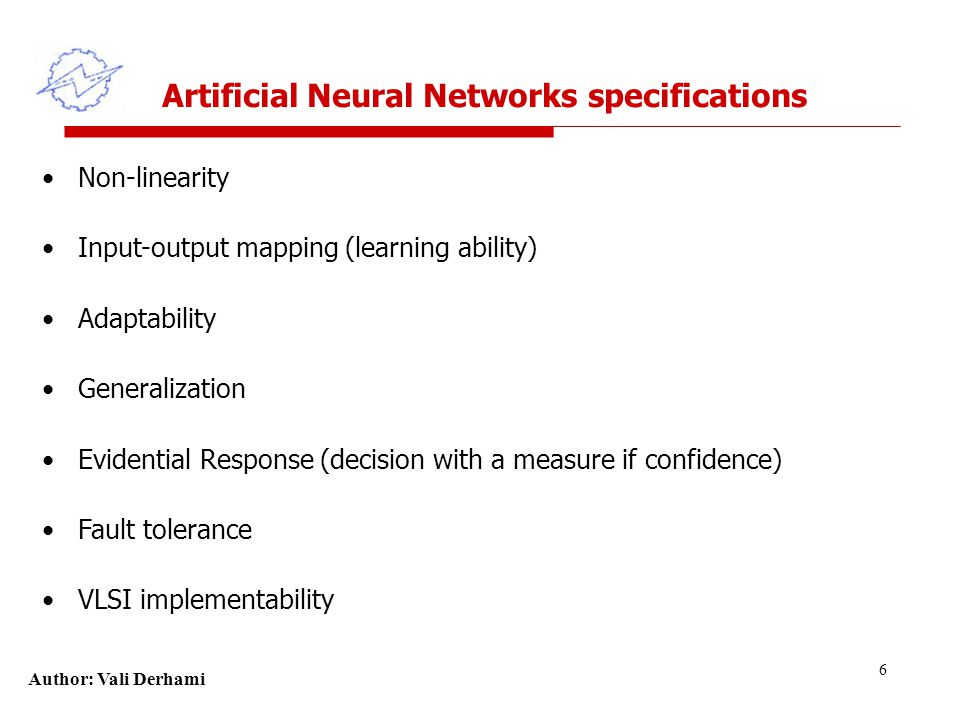 Author: Vali Derhami 6 Artificial Neural Networks specifications Non-linearity Input-output mapping (learning ability) Adaptability Generalization Evidential Response (decision with a measure if confidence) Fault tolerance VLSI implementability
