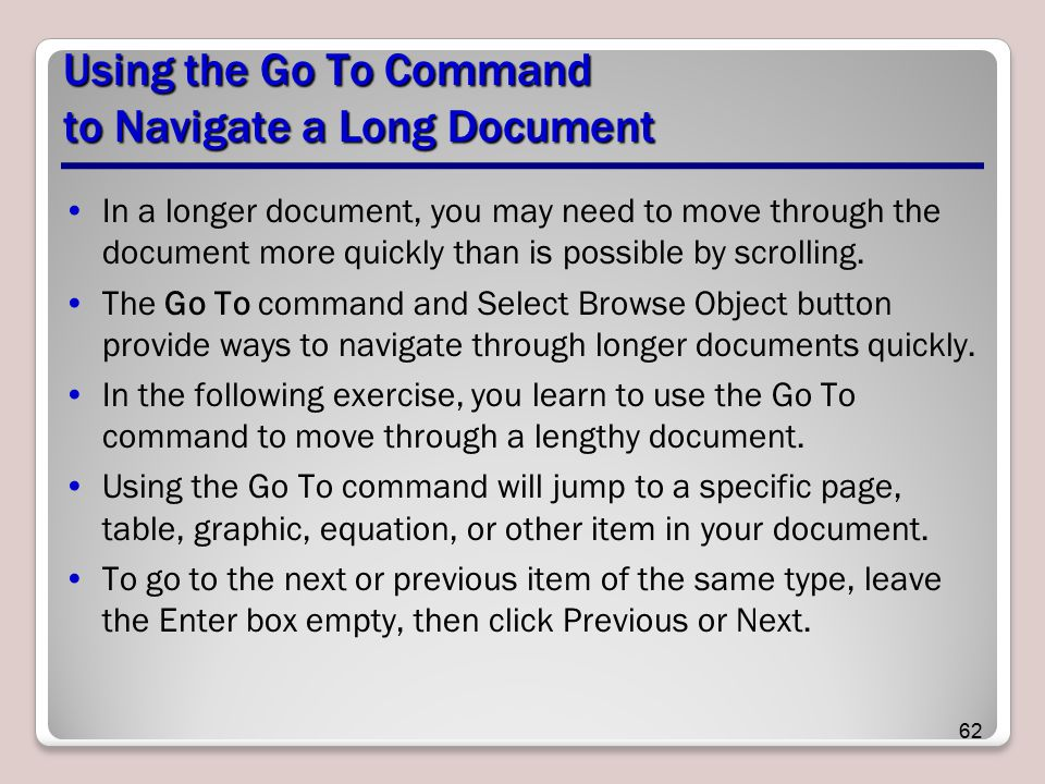 Using the Go To Command to Navigate a Long Document In a longer document, you may need to move through the document more quickly than is possible by scrolling.